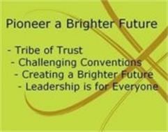 PIONEER A BRIGHTER FUTURE - TRIBE OF TRUST - CHALLENGING CONVENTIONS- CREATING A BRIGHTER FUTURE - LEADERSHIP IS FOR EVERYONE