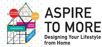 ASPIRE TO MORE DESIGNING YOUR LIFESTYLEFROM HOME CUSTOMER TOUCHPOINTS STORIES LIVING SPACES DESIGN