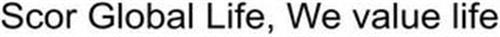 SCOR GLOBAL LIFE, WE VALUE LIFE