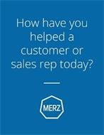 HOW HAVE YOU HELPED A CUSTOMER OR SALESREP TODAY? MERZ