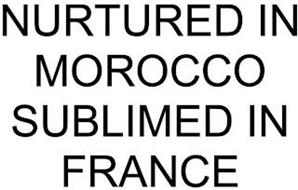 NURTURED IN MOROCCO SUBLIMED IN FRANCE