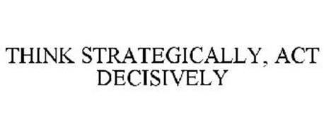 THINK STRATEGICALLY, ACT DECISIVELY