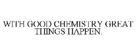 WITH GOOD CHEMISTRY GREAT THINGS HAPPEN.
