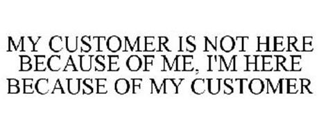 MY CUSTOMER IS NOT HERE BECAUSE OF ME, I'M HERE BECAUSE OF MY CUSTOMER