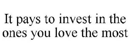 IT PAYS TO INVEST IN THE ONES YOU LOVE THE MOST