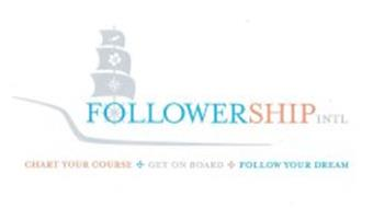 FOLLOWERSHIP INTL.CHART YOUR COURSE GET ON BOARD FOLLOW YOUR DREAM