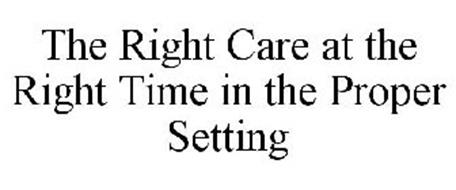 THE RIGHT CARE AT THE RIGHT TIME IN THE PROPER SETTING