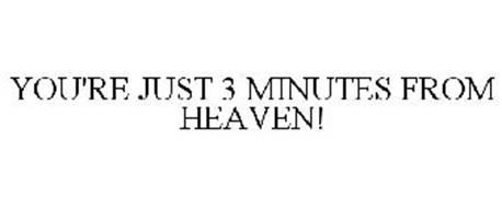 YOU'RE JUST 3 MINUTES FROM HEAVEN!