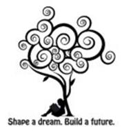 SHAPE A DREAM. BUILD A FUTURE.