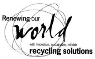RENEWING OUR WORLD WITH INNOVATIVE, SUSTAINABLE, RELIABLE RECYCLING SOLUTIONS
