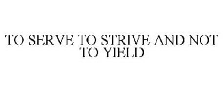 TO SERVE TO STRIVE AND NOT TO YIELD