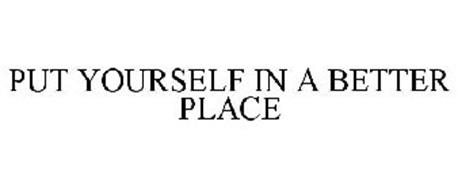 PUT YOURSELF IN A BETTER PLACE