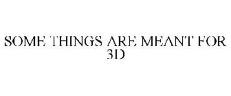SOME THINGS ARE MEANT FOR 3D