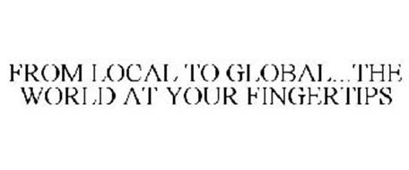 FROM LOCAL TO GLOBAL...THE WORLD AT YOUR FINGERTIPS