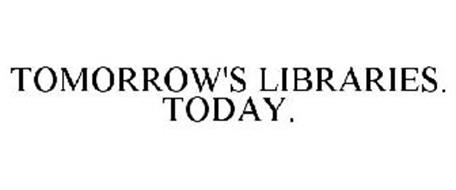 TOMORROW'S LIBRARIES. TODAY.