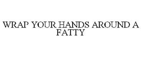 WRAP YOUR HANDS AROUND A FATTY