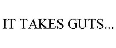 IT TAKES GUTS...