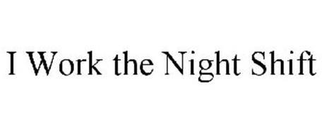 I WORK THE NIGHT SHIFT