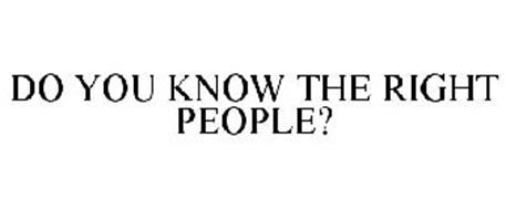 DO YOU KNOW THE RIGHT PEOPLE?