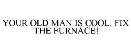 YOUR OLD MAN IS COOL. FIX THE FURNACE!