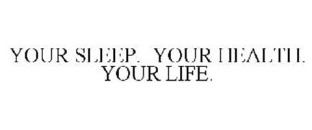 YOUR SLEEP. YOUR HEALTH. YOUR LIFE.