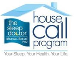 THE SLEEP DOCTOR MICHAEL BREUS PHD HOUSE CALL PROGRAM YOUR SLEEP. YOUR HEALTH. YOUR LIFE.