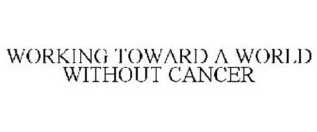 WORKING TOWARD A WORLD WITHOUT CANCER