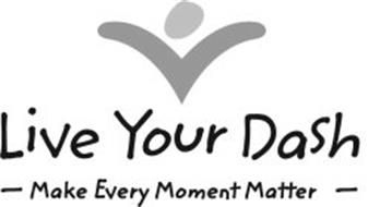LIVE YOUR DASH --MAKE EVERY MOMENT MATTER--