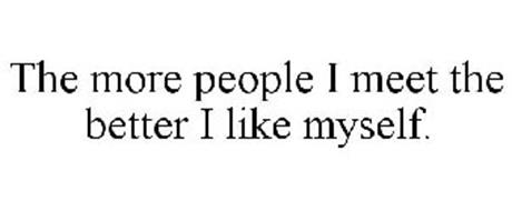 THE MORE PEOPLE I MEET THE BETTER I LIKE MYSELF.