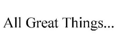 ALL GREAT THINGS...