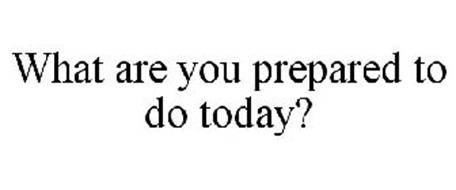 WHAT ARE YOU PREPARED TO DO TODAY?