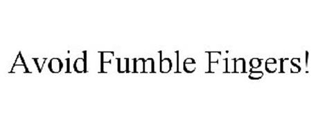 AVOID FUMBLE FINGERS!