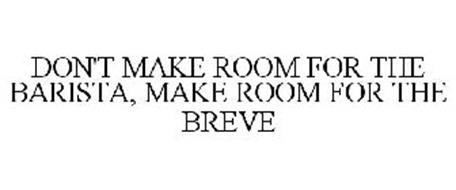 DON'T MAKE ROOM FOR THE BARISTA, MAKE ROOM FOR THE BREVE