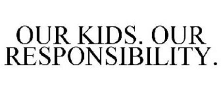 OUR KIDS. OUR RESPONSIBILITY.