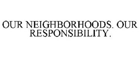 OUR NEIGHBORHOODS. OUR RESPONSIBILITY.