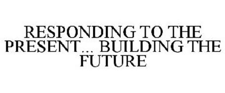 RESPONDING TO THE PRESENT... BUILDING THE FUTURE