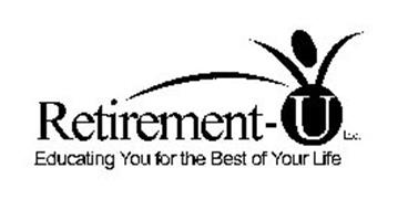 RETIREMENT-U INC. EDUCATING YOU FOR THE BEST OF YOUR LIFE