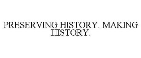 PRESERVING HISTORY. MAKING HISTORY.