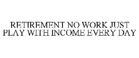RETIREMENT NO WORK JUST PLAY WITH INCOME EVERY DAY