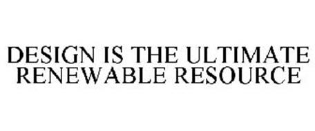 DESIGN IS THE ULTIMATE RENEWABLE RESOURCE
