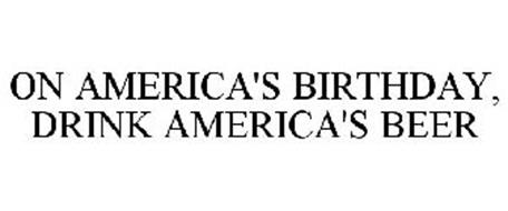 ON AMERICA'S BIRTHDAY, DRINK AMERICA'S BEER