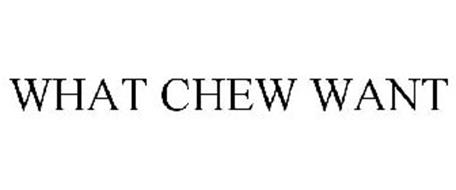 WHAT CHEW WANT