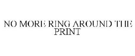 NO MORE RING AROUND THE PRINT