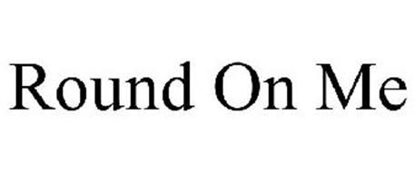 ROUND ON ME