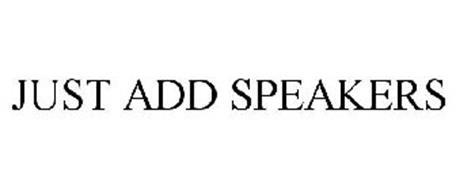 JUST ADD SPEAKERS