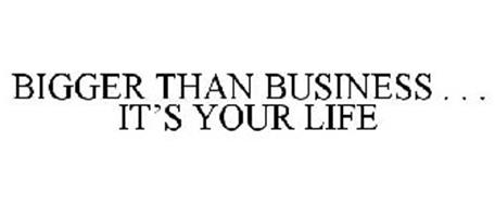 BIGGER THAN BUSINESS . . . IT'S YOUR LIFE