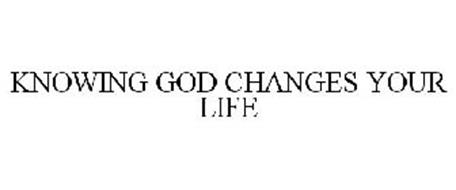 KNOWING GOD CHANGES YOUR LIFE