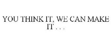 YOU THINK IT, WE CAN MAKE IT . . .