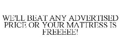 WE'LL BEAT ANY ADVERTISED PRICE OR YOUR MATTRESS IS FREEEEE!