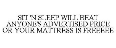 SIT 'N SLEEP WILL BEAT ANYONE'S ADVERTISED PRICE OR YOUR MATTRESS IS FREEEEE